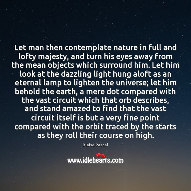 Let man then contemplate nature in full and lofty majesty, and turn Image