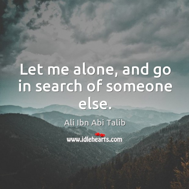 Let me alone, and go in search of someone else. Ali Ibn Abi Talib Picture Quote