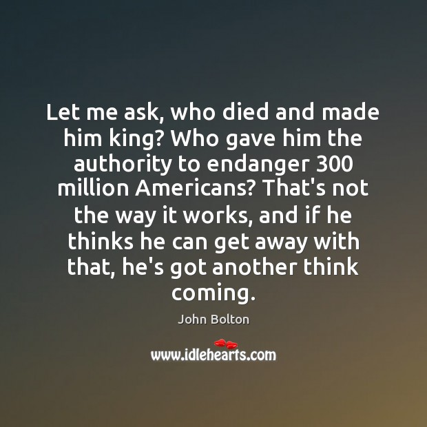 Let me ask, who died and made him king? Who gave him John Bolton Picture Quote