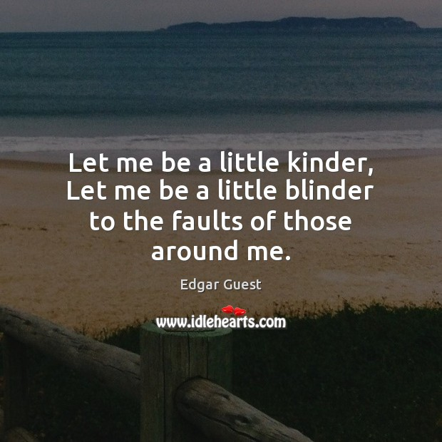 Let me be a little kinder, Let me be a little blinder to the faults of those around me. Edgar Guest Picture Quote