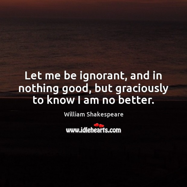 Let me be ignorant, and in nothing good, but graciously to know I am no better. Image