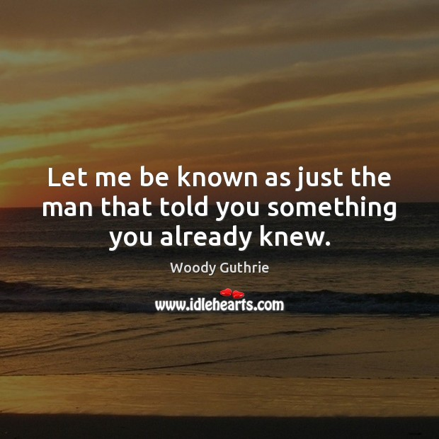 Let me be known as just the man that told you something you already knew. Woody Guthrie Picture Quote