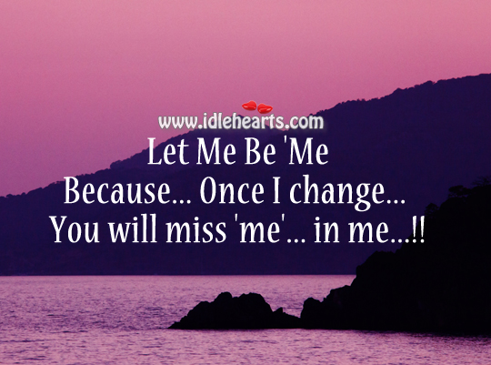 Let me be 'me'… If I change… You will miss 'm' in me…!! Image