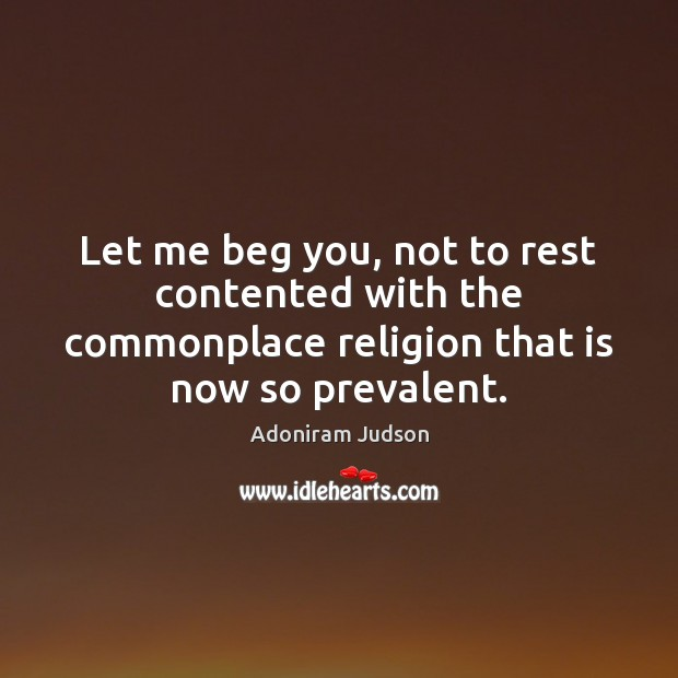 Let me beg you, not to rest contented with the commonplace religion Image