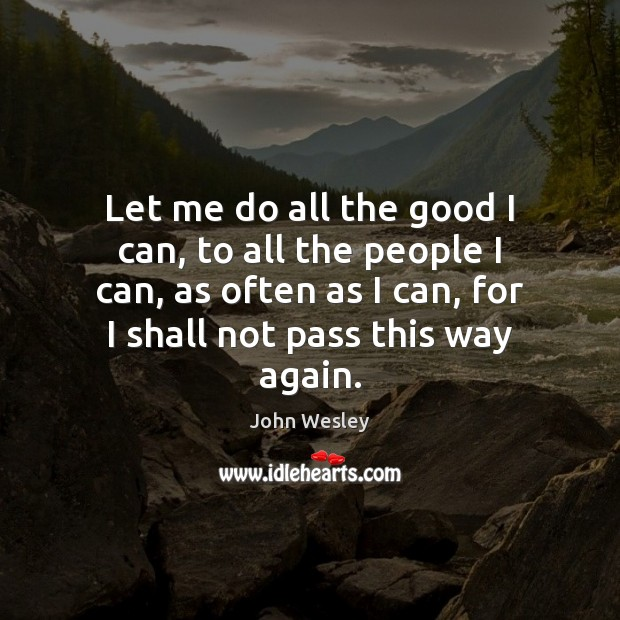 Let me do all the good I can, to all the people John Wesley Picture Quote