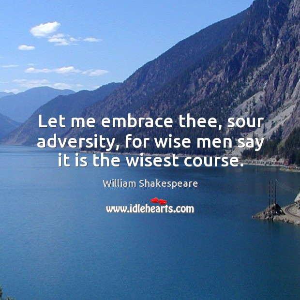Let me embrace thee, sour adversity, for wise men say it is the wisest course. Image