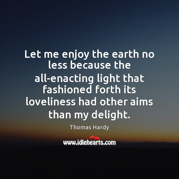 Let me enjoy the earth no less because the all-enacting light that Thomas Hardy Picture Quote