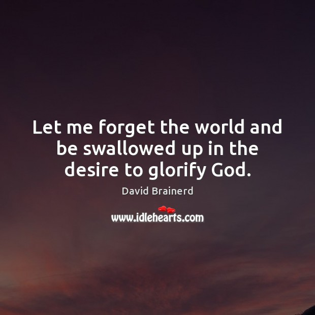 Let me forget the world and be swallowed up in the desire to glorify God. David Brainerd Picture Quote