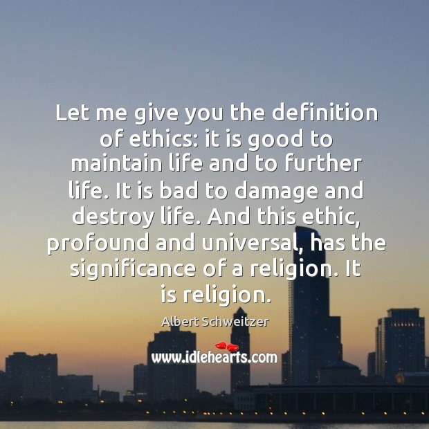 Let me give you the definition of ethics: it is good to maintain life and to further life. Image