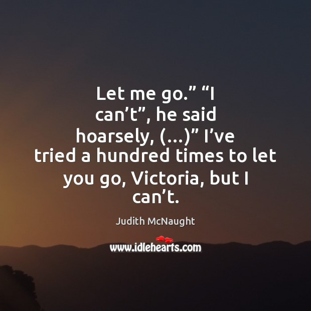 """Let me go."""" """"I can't"""", he said hoarsely, (…)"""" I've tried Judith McNaught Picture Quote"""