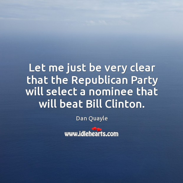 Image, Let me just be very clear that the republican party will select a nominee that will beat bill clinton.