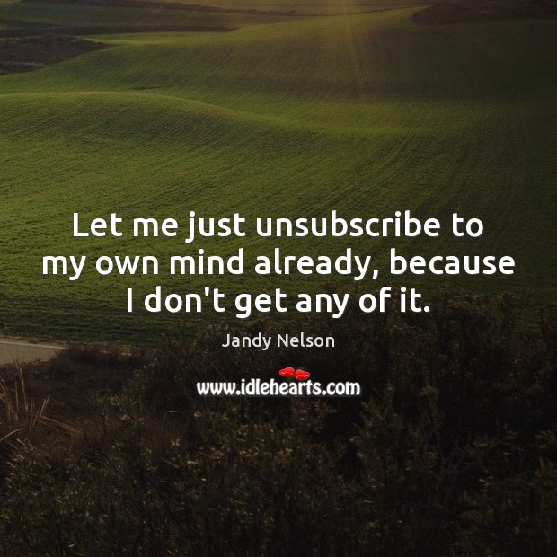 Let me just unsubscribe to my own mind already, because I don't get any of it. Jandy Nelson Picture Quote