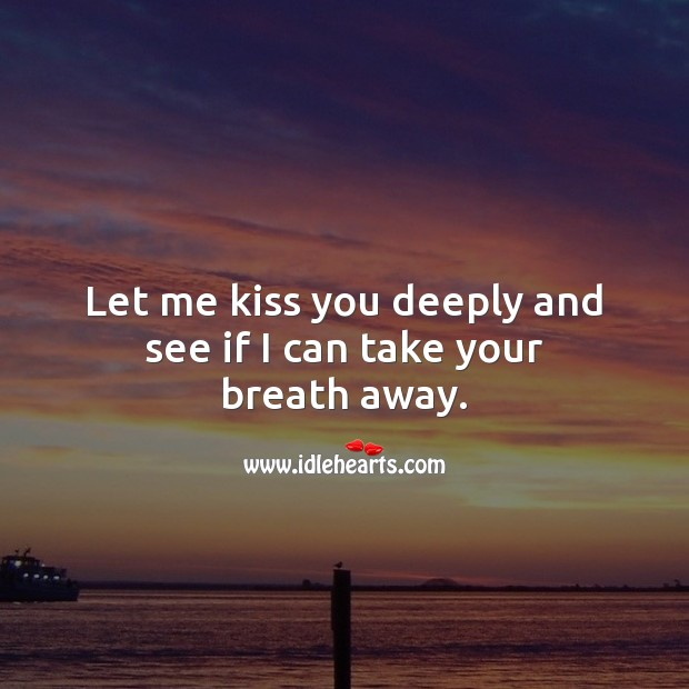 Let me kiss you deeply and see if I can take your breath away. Kiss You Quotes Image