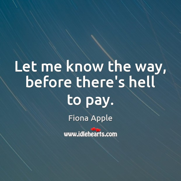 Let me know the way, before there's hell to pay. Fiona Apple Picture Quote