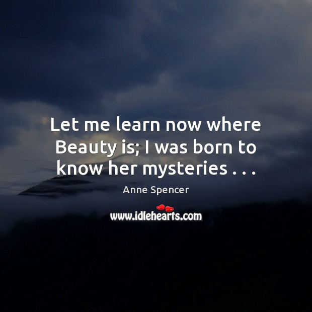 Image, Let me learn now where Beauty is; I was born to know her mysteries . . .