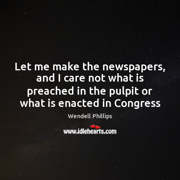 Let me make the newspapers, and I care not what is preached Wendell Phillips Picture Quote