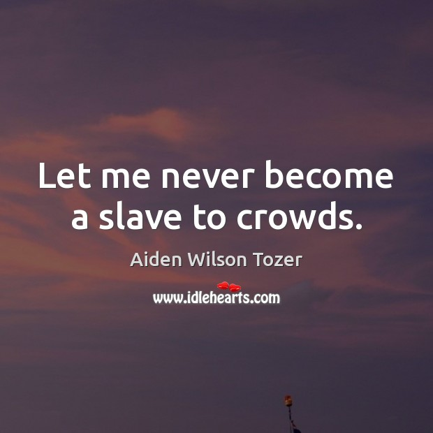 Let me never become a slave to crowds. Image