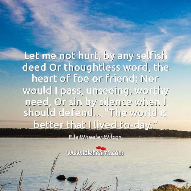 Let me not hurt, by any selfish deed Or thoughtless word, the Ella Wheeler Wilcox Picture Quote