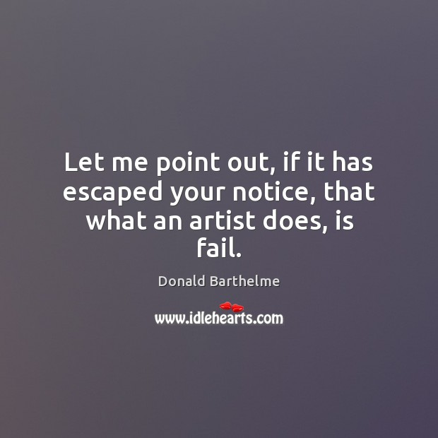 Let me point out, if it has escaped your notice, that what an artist does, is fail. Donald Barthelme Picture Quote