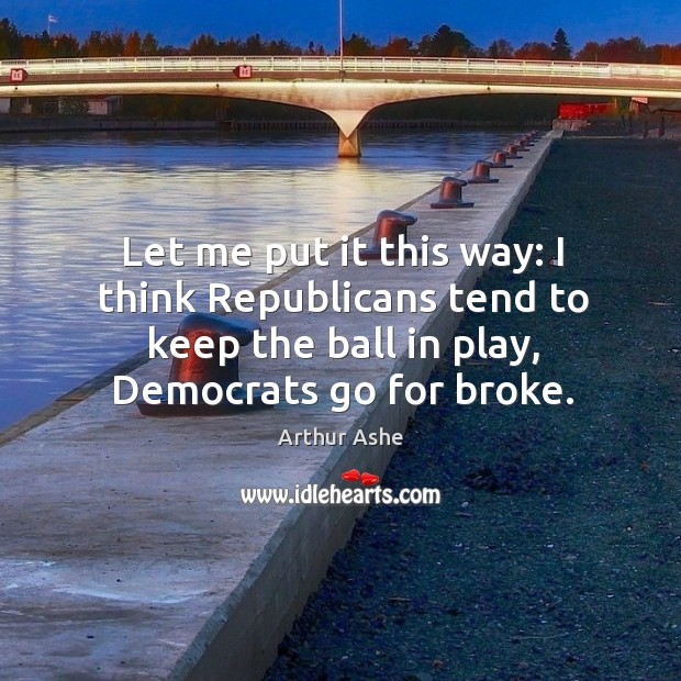 Let me put it this way: I think republicans tend to keep the ball in play, democrats go for broke. Arthur Ashe Picture Quote