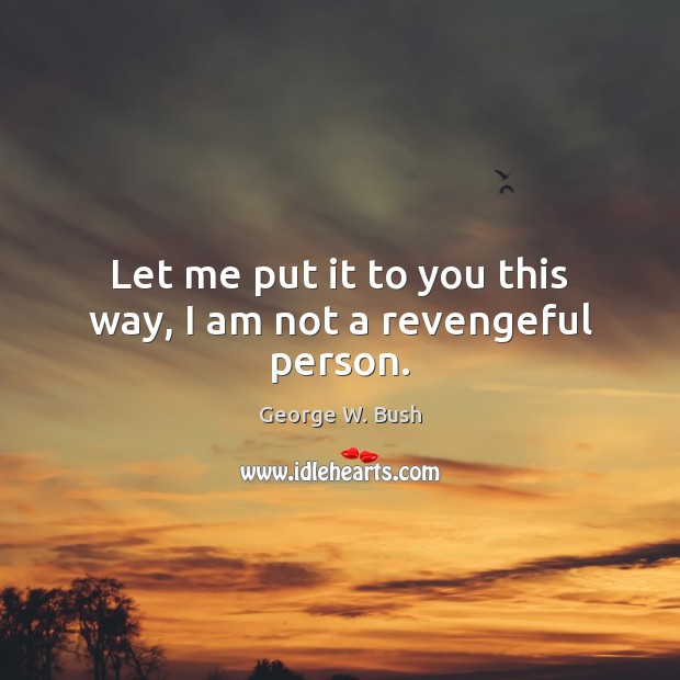 Let me put it to you this way, I am not a revengeful person. George W. Bush Picture Quote