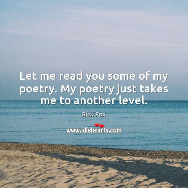 Let me read you some of my poetry. My poetry just takes me to another level. Image