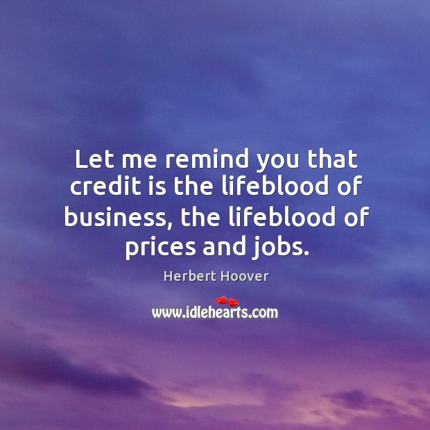 Let me remind you that credit is the lifeblood of business, the lifeblood of prices and jobs. Image