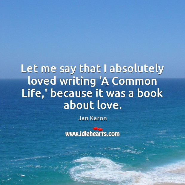 Let me say that I absolutely loved writing 'A Common Life,' Jan Karon Picture Quote