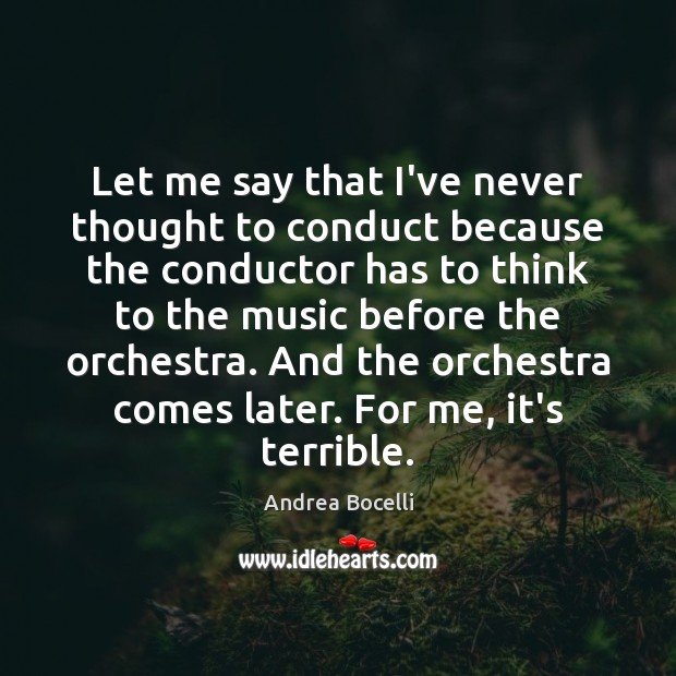Let me say that I've never thought to conduct because the conductor Andrea Bocelli Picture Quote
