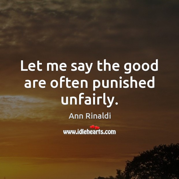 Let me say the good are often punished unfairly. Image