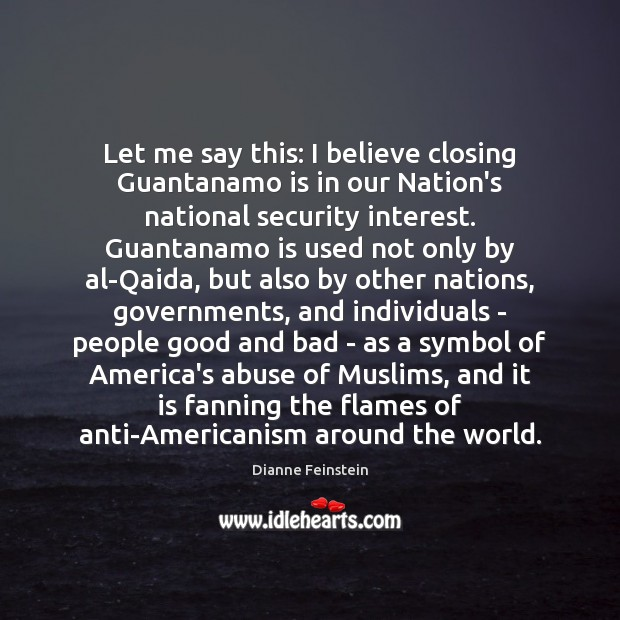 Let me say this: I believe closing Guantanamo is in our Nation's Dianne Feinstein Picture Quote