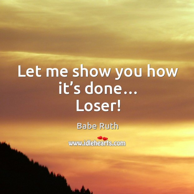 Let me show you how it's done… loser! Babe Ruth Picture Quote