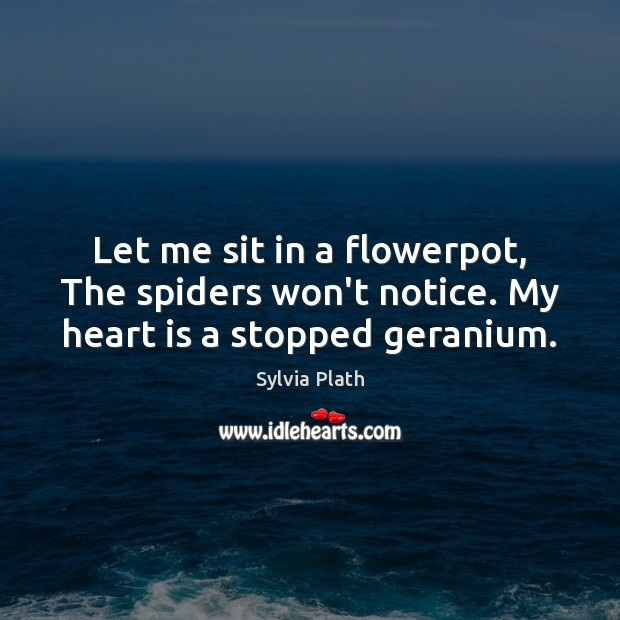 Image, Let me sit in a flowerpot, The spiders won't notice. My heart is a stopped geranium.