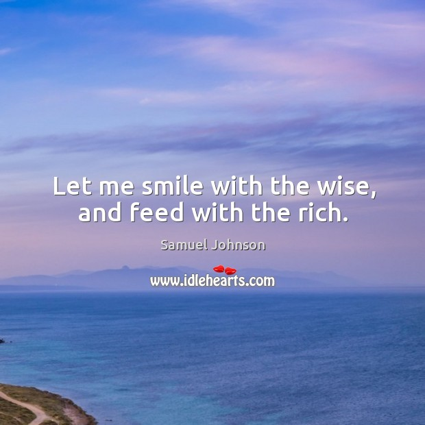 Image, Let me smile with the wise, and feed with the rich.