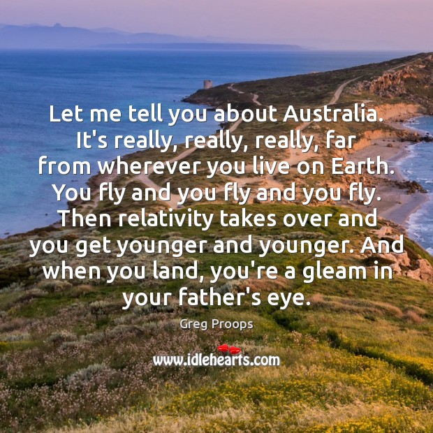 Image, Let me tell you about Australia. It's really, really, really, far from