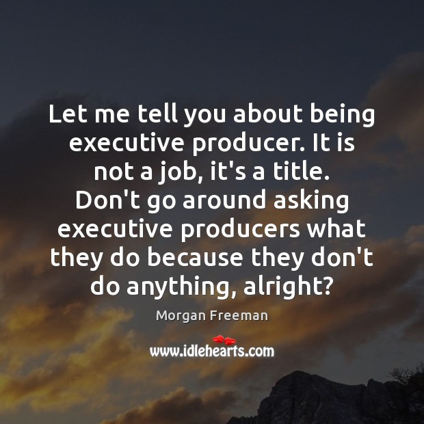 Let me tell you about being executive producer. It is not a Morgan Freeman Picture Quote
