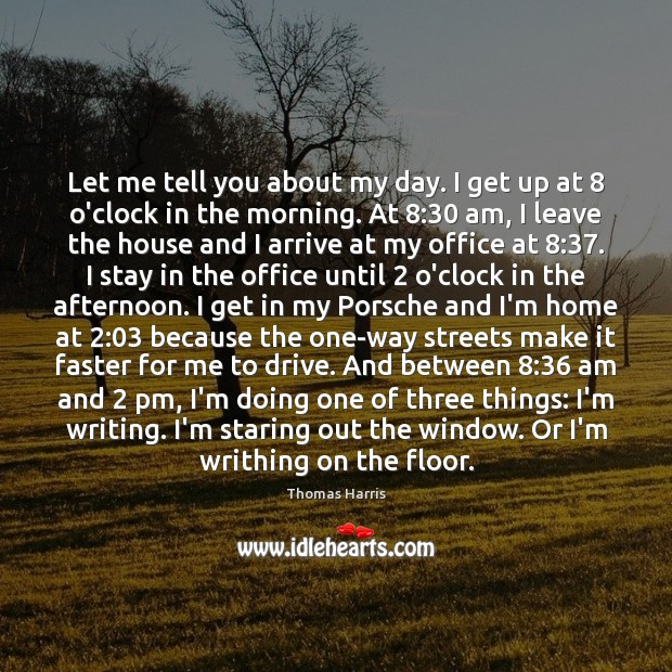 Thomas Harris Picture Quote image saying: Let me tell you about my day. I get up at 8 o'clock