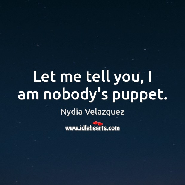 Let me tell you, I am nobody's puppet. Image