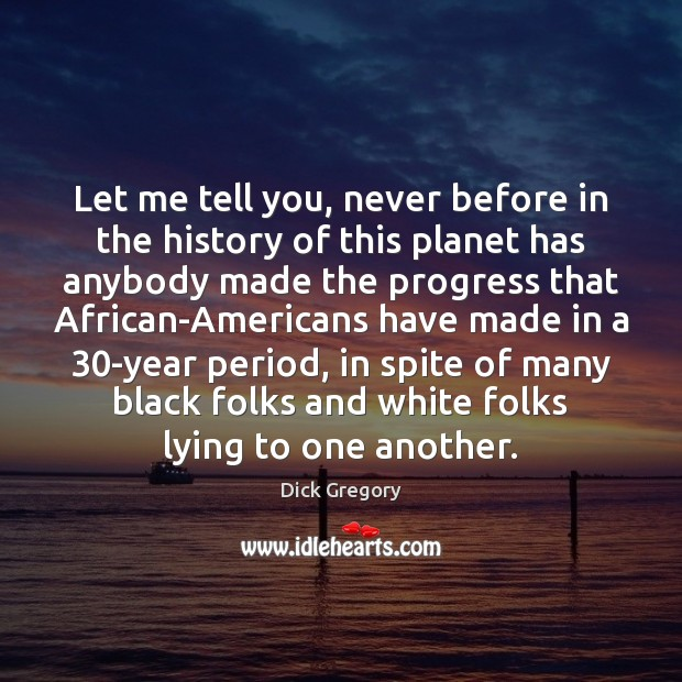 Let me tell you, never before in the history of this planet Dick Gregory Picture Quote