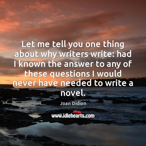 Let me tell you one thing about why writers write: had I Joan Didion Picture Quote