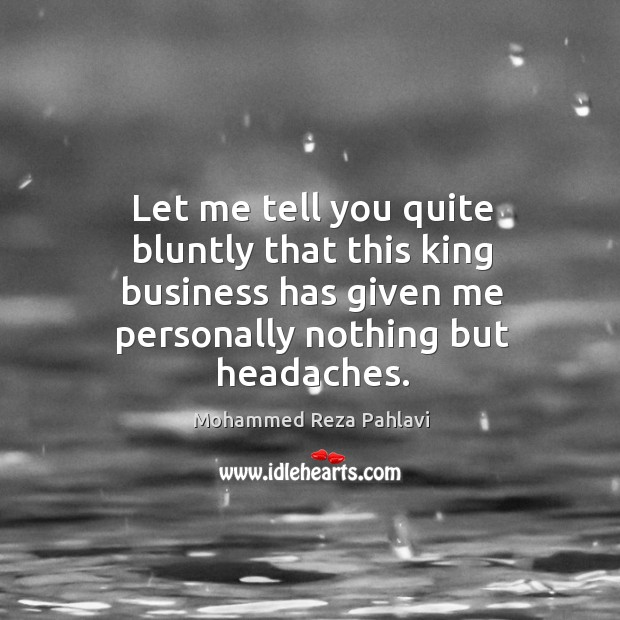 Let me tell you quite bluntly that this king business has given me personally nothing but headaches. Image