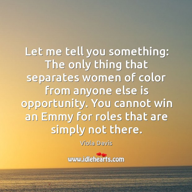Let me tell you something: The only thing that separates women of Viola Davis Picture Quote