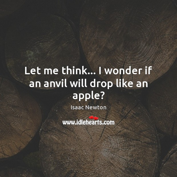 Let me think… I wonder if an anvil will drop like an apple? Image