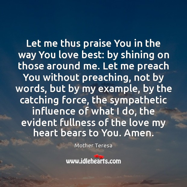 Let me thus praise You in the way You love best: by Mother Teresa Picture Quote
