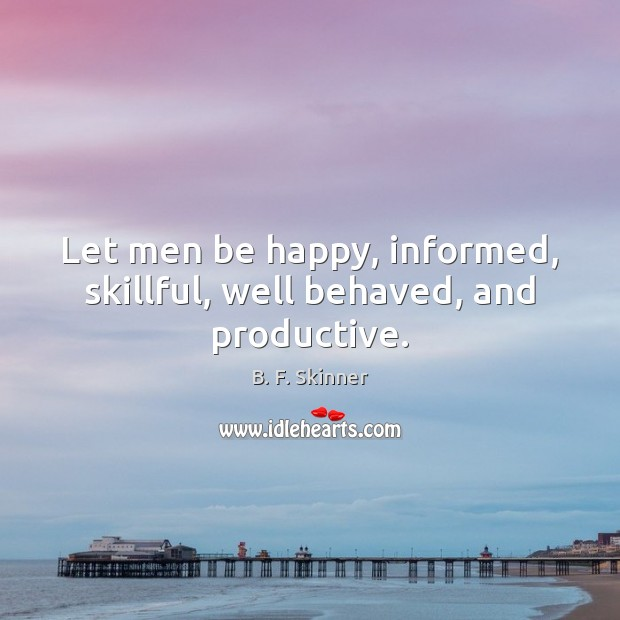 Let men be happy, informed, skillful, well behaved, and productive. Image