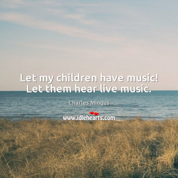 Let my children have music! Let them hear live music. Charles Mingus Picture Quote