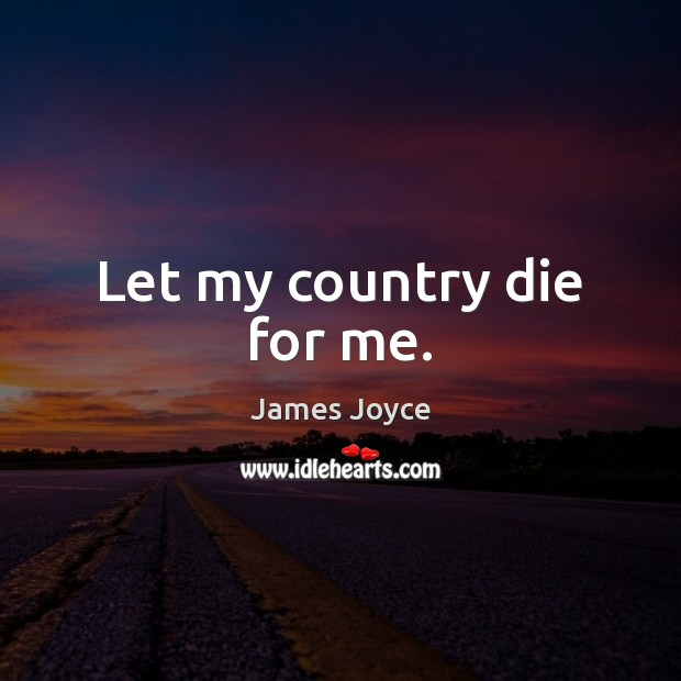 Let my country die for me. James Joyce Picture Quote