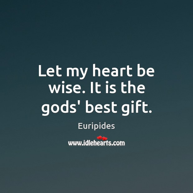 Let my heart be wise. It is the Gods' best gift. Image