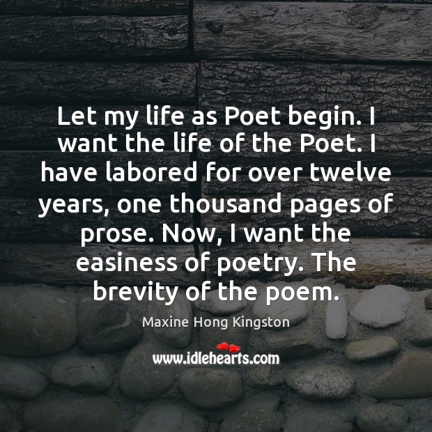 Let my life as Poet begin. I want the life of the Maxine Hong Kingston Picture Quote