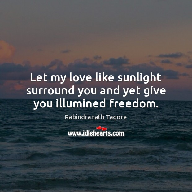 Let my love like sunlight surround you and yet give you illumined freedom. Image